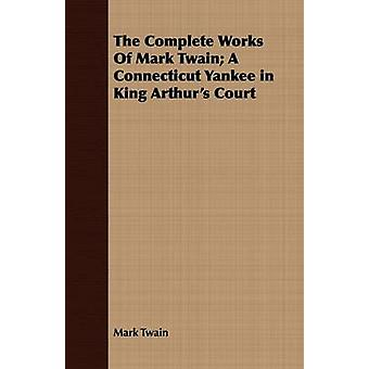 The Complete Works Of Mark Twain A Connecticut Yankee in King Arthurs Court by Twain & Mark