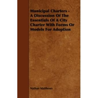 Municipal Charters  A Discussion of the Essentials of a City Charter with Forms or Models for Adoption by Matthews & Nathan & Jr.