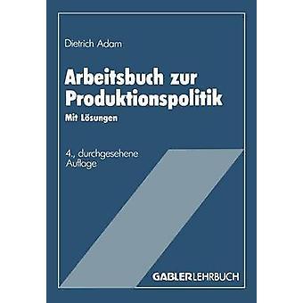 Arbeitsbuch zur Produktionspolitik  Mit Lsungen by Adam & Dietrich
