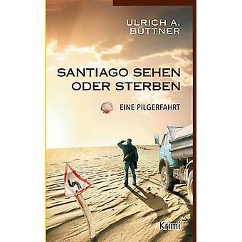Santiago sehen oder sterbenEine Pilgerfahrt by Bttner & Ulrich A.