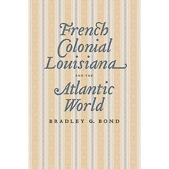 Frans Koloniaal Louisiana en de Atlantische Wereld door Bradley G. Bond -