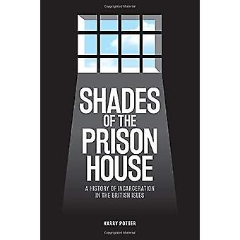 Shades of the Prison House - A History of Incarceration in the Britis