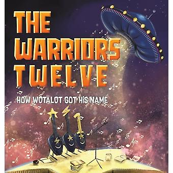The Warriors Twelve  How WOTALOT Got His Name by Jeanine Auvache