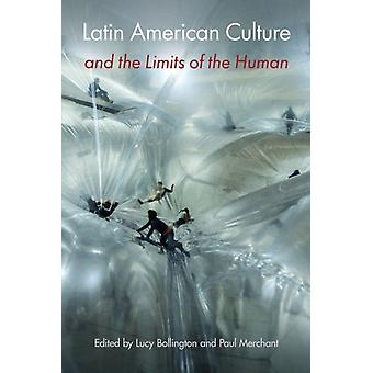 Latin American Culture and the Limits of the Human by Edited by Lucy Bollington & Edited by Paul Merchant