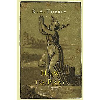 How to Pray by R a Torrey - 9781614274506 Book