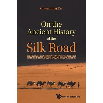 On The Ancient History Of The Silk Road by Rui & Chuanming Shanghai Academy Of Social Sciences & China