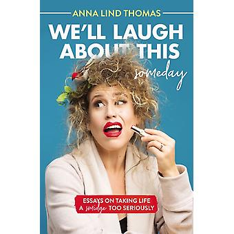 Well Laugh About This Someday by Anna Lind Thomas
