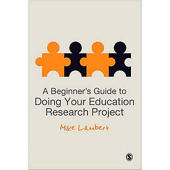 A Beginner's Guide to Doing Your Education Research Project by Mike L
