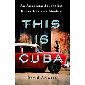 This Is Cuba - An American Journalist Under Castro's Shadow by David A