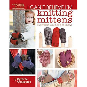I Can't Believe I'm Knitting Mittens by Cynthia Guggemos - 9781609001