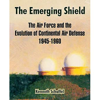 The Emerging Shield The Air Force and the Evolution of Continental Air Defense 19451960 by Schaffel & Kenneth