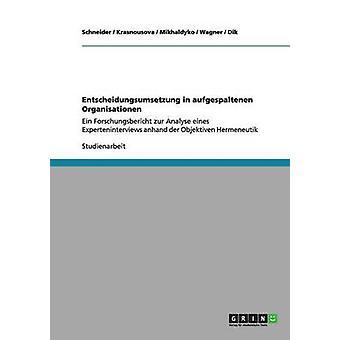 Entscheidungsumsetzung in aufgespaltenen OrganisationenEin Forschungsbericht zur Analyse eines Experteninterviews anhand der Objektiven Hermeneutik by Schneider