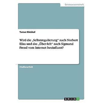Wird die Selbstregulierung nach Norbert Elias und das berIch nach Sigmund Freud vom Internet beeinflusst av Kckal & Yunus