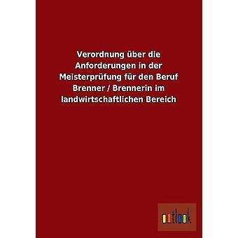 Verordnung Uber Die Anforderungen in Der Meisterprufung Fur Den Beruf Brenner  Brennerin Im Landwirtschaftlichen Bereich by Outlook Verlag