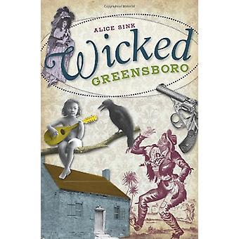 Wicked Greensboro by Alice E Sink - 9781609492755 Book