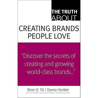 The Truth about Creating Brands People Love by Brian D Till - Donna D