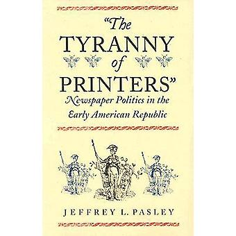 The Tyranny of Printers Newspaper Politics in the Early American Republic by Pasley & Jeffrey L.