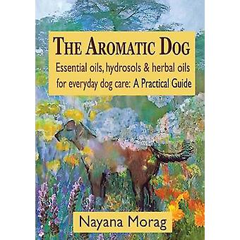 The Aromatic Dog  Essential oils hydrosols  herbal oils for everyday dog care A Practical Guide by Morag & Nayana