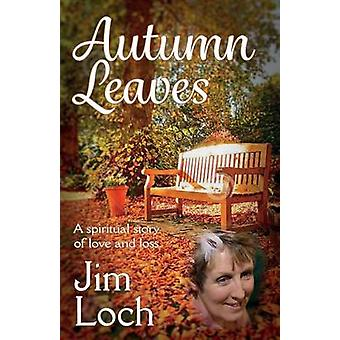 Autumn Leaves A Spiritual Story of Love and Loss by Loch & Jim