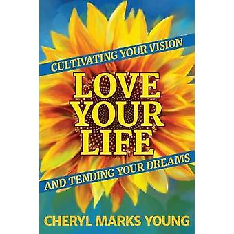 Love Your Life Cultivating Your Vision and Tending Your Dreams by Marks Young & Cheryl
