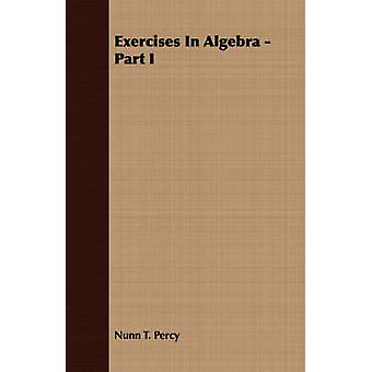 Exercises In Algebra  Part I by Percy & Nunn T.
