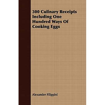 300 Culinary Receipts Including One Hundred Ways Of Cooking Eggs by Filippini & Alexander