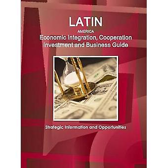 Latin America Economic Integration Cooperation Investment and Business Guide  Strategic Information and Opportunities by IBP & Inc.