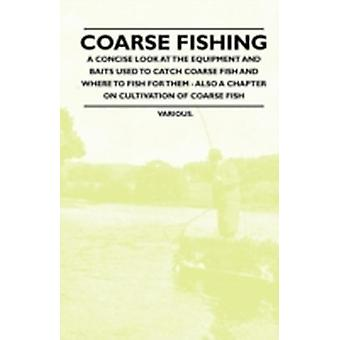 Coarse Fishing  A Concise Look at the Equipment and Baits Used to Catch Coarse Fish and Where to Fish for Them  Also a Chapter on Cultivation of Coa by Various