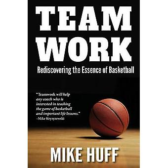 Teamwork Rediscovering the Essence of Basketball by Huff & Mike