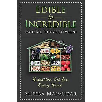 Edible to Incredible And All Things Between A Nutrition Toolkit For Every Home by Majmudar & Sheeba