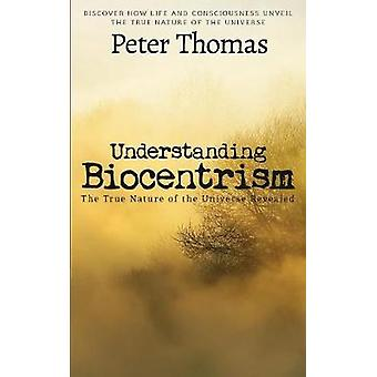 Understanding Biocentrism The True Nature of the Universe Revealed Discover How Life and Consciousness Unveil the True Nature of the Universe by Thomas & Peter