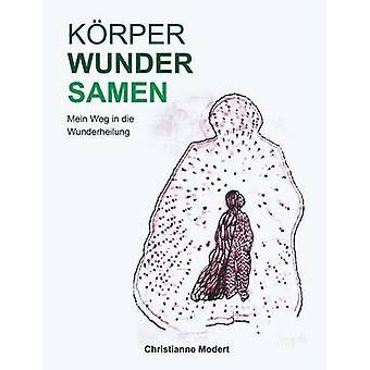 KRPERWUNDERSAMENMein Weg in die Wunderheilung by Modert & Christianne