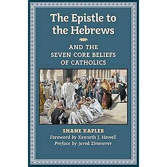 The Epistle to the Hebrews and the Seven Core Beliefs of Catholics by Kapler & Shane