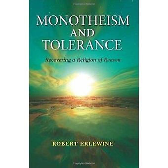 Monotheism and Tolerance - Recovering a Religion of Reason by Robert E