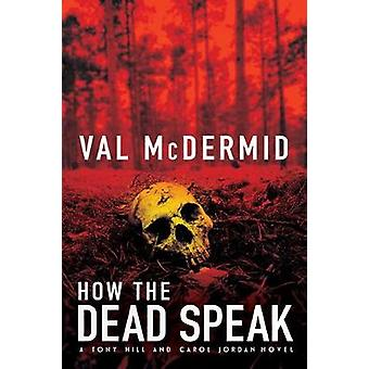 How the Dead Speak - A Tony Hill and Carol Jordan Thriller by Val McDe