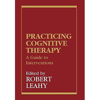 Practicing Cognitive Therapy - A Guide to Interventions by Robert L. L