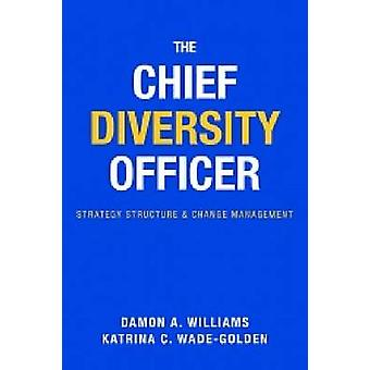 The Chief Diversity Officer - Strategy - Structure - and Change Manage