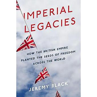 Imperial Legacies - The British Empire Around the World by Jeremy Blac