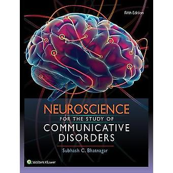 Neuroscience for the Study of Communicative Disorders by Subhash Bhat