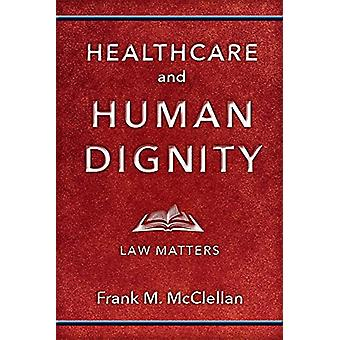Healthcare and Human Dignity - Law Matters by Frank M. McClellan - 978