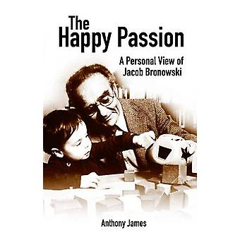 The Happy Passion - A Personal View of Jacob Bronowski by Anthony Jame