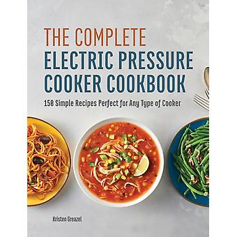 The Complete Electric Pressure Cooker Cookbook  150 Simple Recipes Perfect for Any Type of Cooker by Kristen Greazel