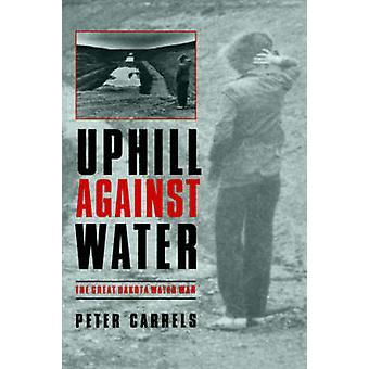 Uphill Against Water The Great Dakota Water War by Carrels & Peter