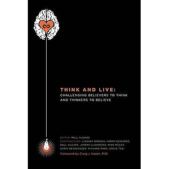 Think And Live Challenging Believers to Think And Thinkers to Believe by Hughes & Paul