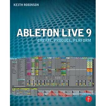 Ableton Live 9 - Create - Produce - Perform by Keith Robinson - 978024