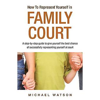 How To Represent Yourself in Family Court - A Step-by-Step Guide - v. 1
