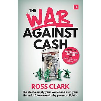 War Against Cash The Plot to Empty Your Wallet and Own Your Financial Future A and Why You Must Fight It by Clark & Ross