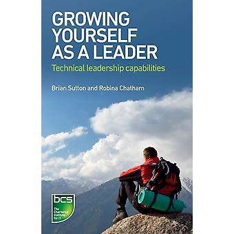 Growing Yourself as a Leader Technical leadership capabilities by Sutton & Brian