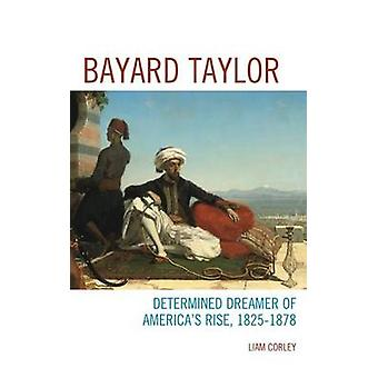 Bayard Taylor Determined Dreamer of America S Rise 1825 1878 by Corley & Liam
