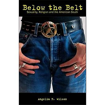 Below the Belt Religion Sexuality and Politics in the Rural South by Wilson & Angelia R.